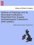 Notices of Hastings and Its Municipal Institutions. Reprinted from Sussex Archaeological Collections. [With Plates.]