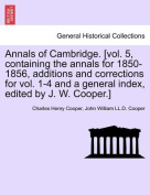 Annals of Cambridge. [Vol. 5, Containing the Annals for 1850-1856, Additions and Corrections for Vol. 1-4 and a General Index, Edited by J. W. Cooper.] Volume I