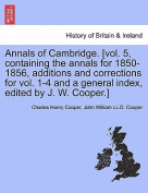 Annals of Cambridge. [Vol. 5, Containing the Annals for 1850-1856, Additions and Corrections for Vol. 1-4 and a General Index, Edited by J. W. Cooper.] Volume II.