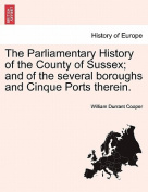 The Parliamentary History of the County of Sussex; And of the Several Boroughs and Cinque Ports Therein.