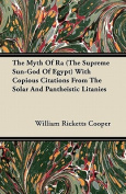 The Myth Of Ra (The Supreme Sun-God Of Egypt) With Copious Citations From The Solar And Pantheistic Litanies
