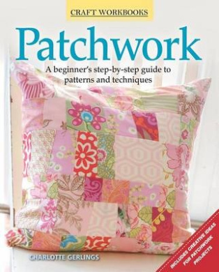 Patchwork: A Beginner's Step-By-Step Guide to Patterns and Techniques (Craft Workbooks)