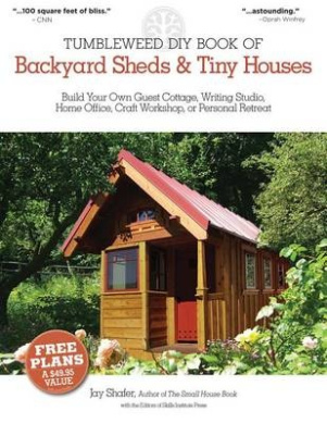 Tumbleweed DIY Book of Backyard Sheds & Tiny Houses  : Build Your Own Guest Cottage, Writing Studio, Home Office, Craft Workshop, or Personal Retreat