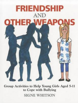 Friendship and Other Weapons: Group Activities to Help Young Girls Aged 5-11, to Cope with Bullying