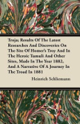 Troja; Results of the Latest Researches and Discoveries on the Site of Homer's Troy and in the Heroic Tumuli and Other Sites, Made in the Year 1882, a