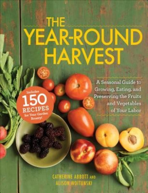 The Year-Round Harvest: A Seasonal Guide to Growing, Eating, and Preserving the Fruits and Vegetables of Your Labor