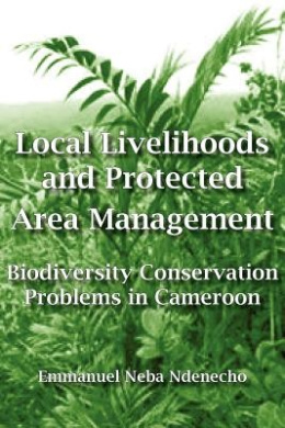 Local Livelihoods and Protected Area Management: Biodiversity Conservation Problems in Cameroon