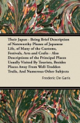 Their Japan - Being Brief Description of Noteworthy Phases of Japanese Life, of Many of the Customs, Festivals, Arts and Crafts - Also Descriptions of the Principal Places Usually Visited By Tourists, Besides Places Away From Well-Trodden Trails, And Nume