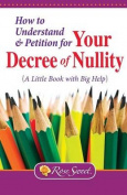 How to Understand & Petition for Your Decree of Nullity  : A Little Book with Big Help