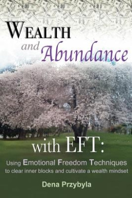 Wealth and Abundance with Eft (Emotional Freedom Techniques): Using Emotional Freedom Techniques to Clear Inner Blocks and Cultivate a Wealth Mindset