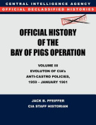 CIA Official History of the Bay of Pigs Invasion, Volume III