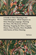 A Guide to Otter Hunting in the United Kingdom - With Chapters on Otter Hunting Language, Hunting the Otter, The Mysteries of Otter-Hunting, Trapping the Otter, Captive Otters, Otter Hounds, Otter Deadfalls with Stories of Otter Hunting