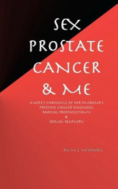 Sex, Prostate Cancer & Me  : A Wife's Chronicle of Her Husband's Prostate Cancer Diagnosis, Radical Prostatectomy & Sexual Recovery