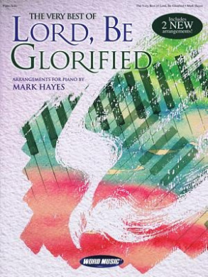 The Very Best of Lord, Be Glorified: Arrangements for Piano by Mark Hayes