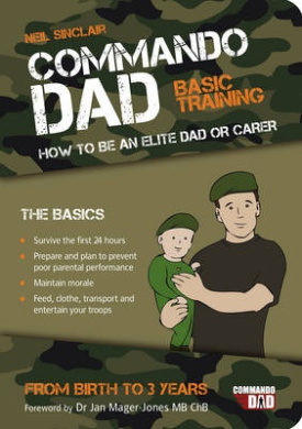 Commando Dad: Basic Training:How to be an Elite Dad or Carer. From Birth to Three Years