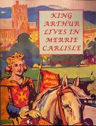 King Arthur Lives in Merrie Carlisle