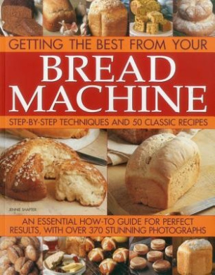 Getting the Best from Your Bread Machine: Step-by-step Techniques and 50 Classic Recipes : an Essential How-to Guide for Perfect Results, with Over 370 Stunning Photographs
