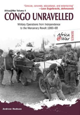 Congo Unravelled: Military Operations from Independence to the Mercenary Revolt 1960 - 68