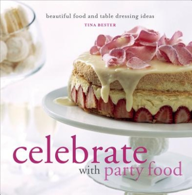 Celebrate with Party Food: Beautiful Food and Table Dressing Ideas