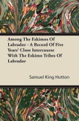 Among The Eskimos Of Labrador - A Record Of Five Years' Close Intercourse With The Eskimo Tribes Of Labrador