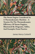The Steam Engine Considered As A Thermodynamic Machine - A Treatise On The Thermodynamic Efficiency Of Steam Engines, Illustrated By Diagrams, Tables, And Examples From Practice