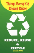 Things Every Kid Should Know-Reduce, Reuse & Recycle