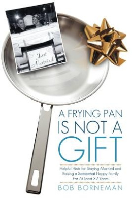 A Frying Pan is Not a Gift: Helpful Hints for Staying Married and Raising a Somewhat Happy Family For At Least 32 Years