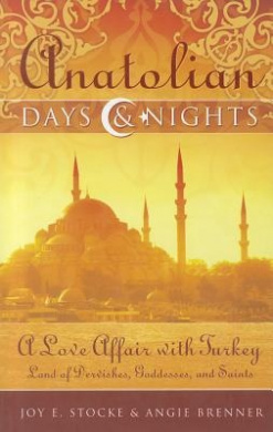 Anatolian Days & Nights: A Love Affair with Turkey: Land of Dervishes, Goddesses, and Saints
