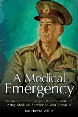 A Medical Emergency: Major-General 'Ginger' Burston and the Army Medical Service in WW II