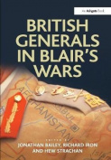 British Generals in Blair's Wars. Edited by Jonathan Bailey, Richard Iron and Hew Strachan