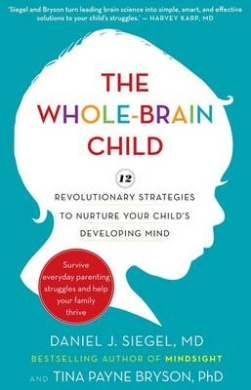 The Whole-Brain Child: 12 revolutionary strategies to Nurture Your Child's Developing Mind,