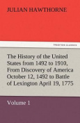 The History of the United States from 1492 to 1910, from Discovery of America October 12, 1492 to Battle of Lexington April 19, 1775
