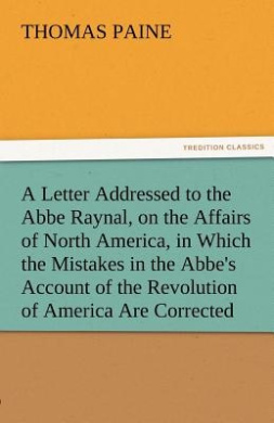 A Letter Addressed to the ABBE Raynal, on the Affairs of North America, in Which the Mistakes in the ABBE's Account of the Revolution of America Are