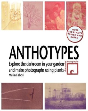Anthotypes: Explore the Darkroom in Your Garden and Make Photographs Using Plants
