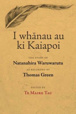 I Whanau Au Ki Kaiapoi: The Story of Natanahira Waruwarutu as Recorded by Thomas Green