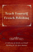 Teach Yourself French Polishing - A Collection of Articles on French Polishing for the Keen Amateur