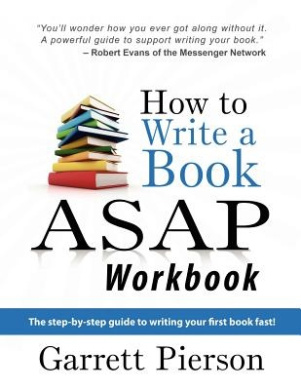 How to Write a Book ASAP Workbook: The Step-By-Step Guide to Writing Your First Book Fast!