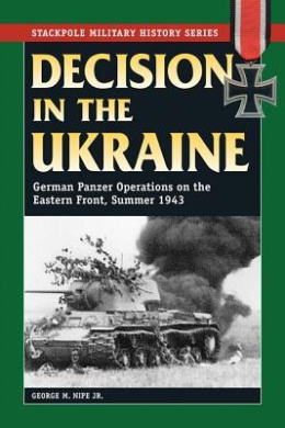 Decision in the Ukraine: German Tank Operations on the Eastern Front, Summer 1943 (Stackpole Military History Series)