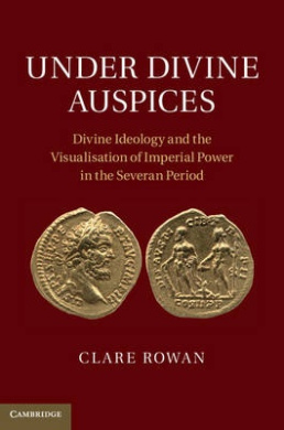 Under Divine Auspices: Divine Ideology and the Visualisation of Imperial Power in the Severan Period