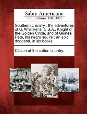 Southern Chivalry: The Adventures of G. Whillikens, C.S.A., Knight of the Golden Circle, and of Guinea Pete, His Negro Squire: An Epic Doggerel, in Six Books.