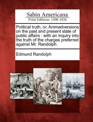 Political Truth, Or, Animadversions on the Past and Present State of Public Affairs: With an Inquiry Into the Truth of the Charges Preferred Against Mr. Randolph.