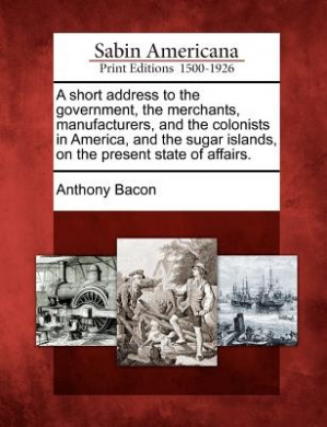 A Short Address to the Government, the Merchants, Manufacturers, and the Colonists in America, and the Sugar Islands, on the Present State of Affairs.