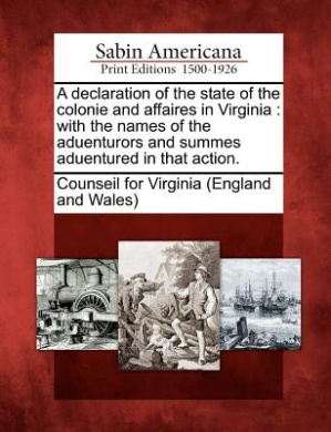 A Declaration of the State of the Colonie and Affaires in Virginia: With the Names of the Aduenturors and Summes Aduentured in That Action.