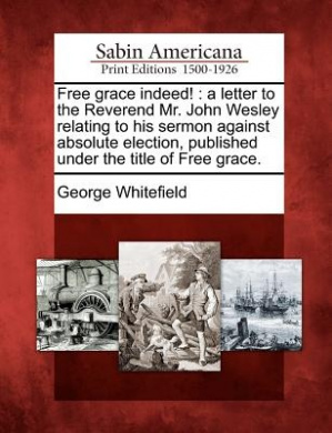 Free Grace Indeed!: A Letter to the Reverend Mr. John Wesley Relating to His Sermon Against Absolute Election, Published Under the Title of Free Grace.