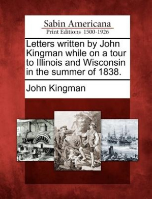 Letters Written by John Kingman While on a Tour to Illinois and Wisconsin in the Summer of 1838.
