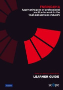 FNSINC401A Apply principles of professional practice to work in the financial services industry Learner Guide