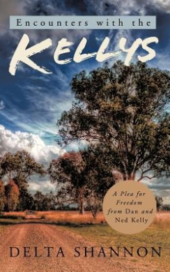 Encounters with the Kellys: A Plea for Freedom from Dan and Ned Kelly