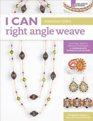I Can Right Angle Weave: From Basic Stitch to Advanced Techniques, a Comprehensive Workbook for Beaders (I Can)