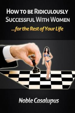How to Be Ridiculously Successful with Women for the Rest of Your Life: A Tried and True Pick-Up and Seduction Guide for Finding Romance