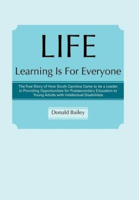 LIFE Learning Is For Everyone: The True Story of How South Carolina Came to be a Leader in Providing Opportunities for Postsecondary Education to Young Adults with Intellectual Disabilities